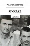 Анатолий Музис -Я украл. Детектив