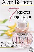Азат Валиев -7 секретов парфюмера, или Как правильно выбрать духи