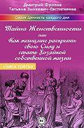 Татьяна Зинкевич-Евстигнеева -Тайна женственности, или Как женщине раскрыть свою силу и стать хозяйкой собственной жизни