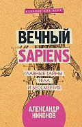 Александр Никонов -Вечный sapiens. Главные тайны тела и бессмертия