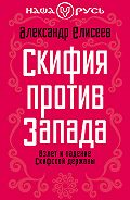 Александр Елисеев - Скифия против Запада. Взлет и падение Скифской державы