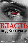 Яна Егорова -Власть под каблуком. Роман