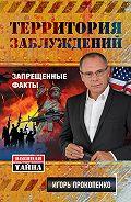 Игорь Прокопенко -Территория заблуждений. Запрещенные факты