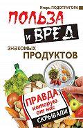 Игорь Подопригора -Польза и вред знакомых продуктов. Правда, которую от нас скрывали