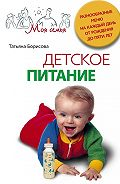 Татьяна Борисова -Детское питание. Разнообразные меню на каждый день от рождения до пяти лет