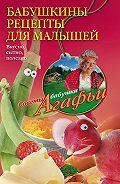 Агафья Звонарева - Бабушкины рецепты для малышей. Вкусно, сытно, полезно