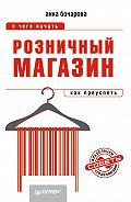 Анна Бочарова - Розничный магазин: с чего начать, как преуспеть