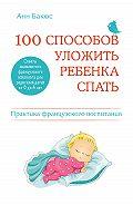 Анн Бакюс - 100 способов уложить ребенка спать. Эффективные советы французского психолога