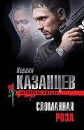 Кирилл Казанцев -Сломанная роза
