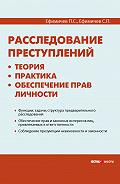 С. П. Ефимичев -Расследование преступлений: теория, практика, обеспечение прав личности