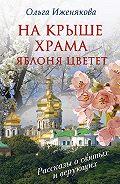 Ольга Иженякова - На крыше храма яблоня цветет (сборник)