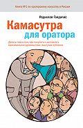 Радислав Гандапас -Камасутра для оратора. Десять глав о том, как получать и доставлять максимальное удовольствие, выступая публично