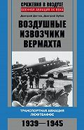 Дмитрий Дёгтев, Дмитрий Зубов - Воздушные извозчики вермахта. Транспортная авиация люфтваффе 1939–1945