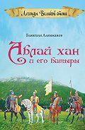 Баянгали Алимжанов - Аблай Хан и его батыры. Легенды Великой степи