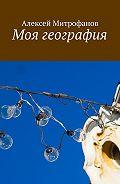 Алексей Митрофанов -Моя география