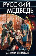 Михаил Ланцов - Русский медведь. Император