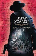 Эдгар Уоллес -Преступники-сыщики (сборник)