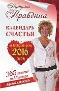 Наталия Правдина - Календарь счастья на каждый день 2016 года. 366 практик от Мастера. Лунный календарь