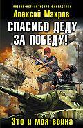 Алексей Махров - Спасибо деду за Победу! Это и моя война
