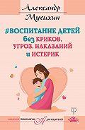 Александр Мусихин -Воспитание детей без криков, угроз, наказаний и истерик