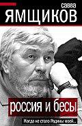Савва Ямщиков -Россия и бесы. Когда не стало Родины моей…
