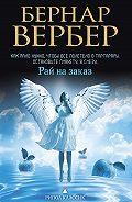 Бернар Вербер - Рай на заказ (сборник)