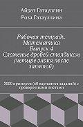 Роза Гатауллина -Рабочая тетрадь. Математика. Выпуск 4. Сложение дробей столбиком (четыре знака после запятой). 3000 примеров (60 вариантов заданий) с проверочными листами