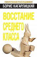 Борис Кагарлицкий - Восстание среднего класса