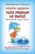 Вера Корнилова - Успеть сделать, пока ребенок не вырос. Приключения, игры, опыты