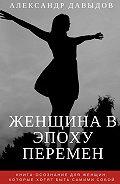 Александр Давыдов -Женщина вэпоху перемен. Книга-осознание для женщин, которые хотят быть самими собой
