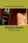 Алекс Комаров Поэзии -Грезы вночи. Сборник стихов