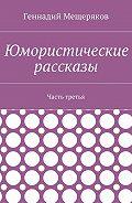 Геннадий Мещеряков -Юмористические рассказы. Часть третья
