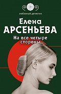 Елена Арсеньева -На все четыре стороны