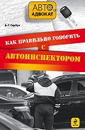 Александр Гарбуз -Как правильно говорить с автоинспектором