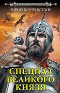 Юрий Корчевский -Спецназ Великого князя