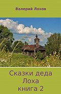 Валерий Владимирович Лохов -Сказки деда Лоха. Книга 2