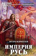 Игорь Корнилов - Империя Русь