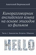 Анатолий Верчинский -Киноразговорник английского языка наоснове эпизодов изфильмов. Часть 1. Знакомства. Встречи. Общение
