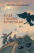 Евгений Рудашевский -Куда уходит кумуткан