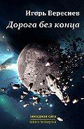 Игорь Вереснев -Дорога без конца. Звёздная сага. Книга четвёртая