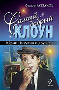 Федор Раззаков -Самый добрый клоун: Юрий Никулин и другие…