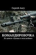Сергей Аксу - Командировочка. Изцикла «Щенки ипсы войны»