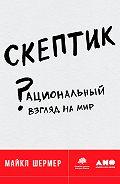 Майкл Шермер - Скептик: Рациональный взгляд на мир