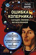Калеб Шарф - Ошибка Коперника. Загадка жизни во Вселенной