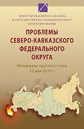 Коллектив Авторов -Проблемы Северо-Кавказского федерального округа. Материалы круглого стола