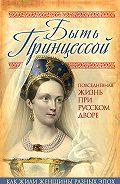 Елена Первушина - Быть принцессой. Повседневная жизнь при русском дворе