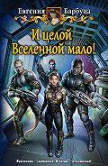 Евгения Барбуца -И целой Вселенной мало!