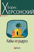 Борис Херсонский - Кабы не радуга