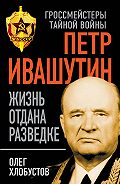 Олег Хлобустов -Петр Ивашутин. Жизнь отдана разведке