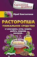 Юрий Константинов -Расторопша. Уникальное средство от алкоголизма, астмы, гастрита, диабета, ожирения, онкологии